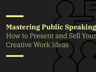 Mastering Public Speaking: How to Present and Sell Your Creative Work Ideas in the Business Environment