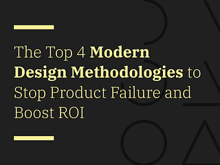 The Top 4 Modern Design Methodologies to Stop Product Failure and Boost ROI
