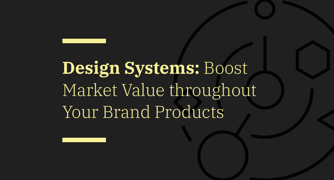 Modern Design Systems: Boost Market Value throughout Your Brand Products